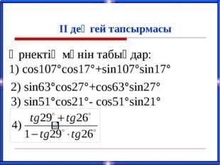 ІІ деңгей тапсырмасы Өрнектің мәнін табыңдар: 1) сos107°cos17°+sin107°sin17°