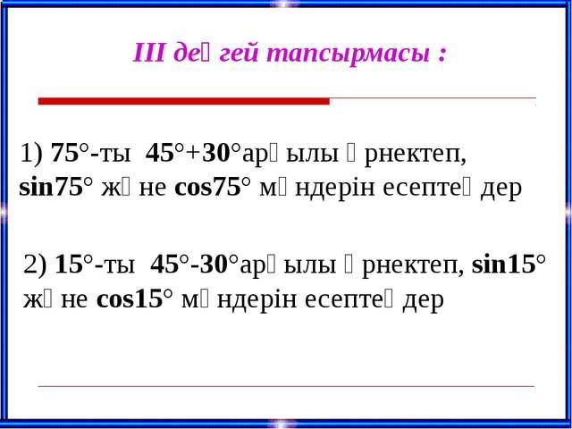 ІІІ деңгей тапсырмасы : 1) 75°-ты 45°+30°арқылы өрнектеп, sin75° және cos75°...