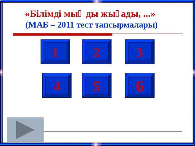 1 2 3 4 5 6 «Білімді мыңды жығады, ...» (МАБ – 2011 тест тапсырмалары)