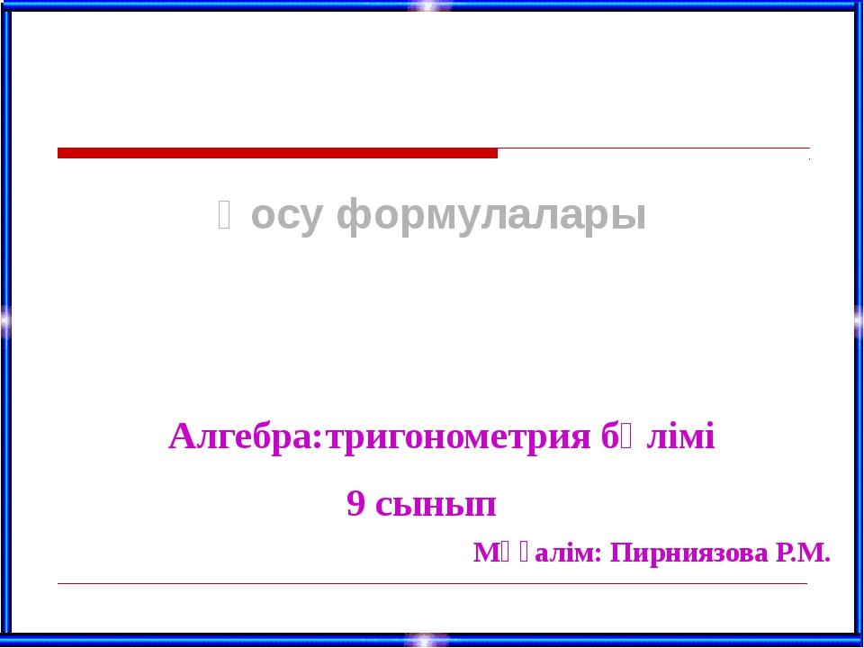 Қосу формулалары 9 сынып Мұғалім: Пирниязова Р.М. Алгебра:тригонометрия бөлімі