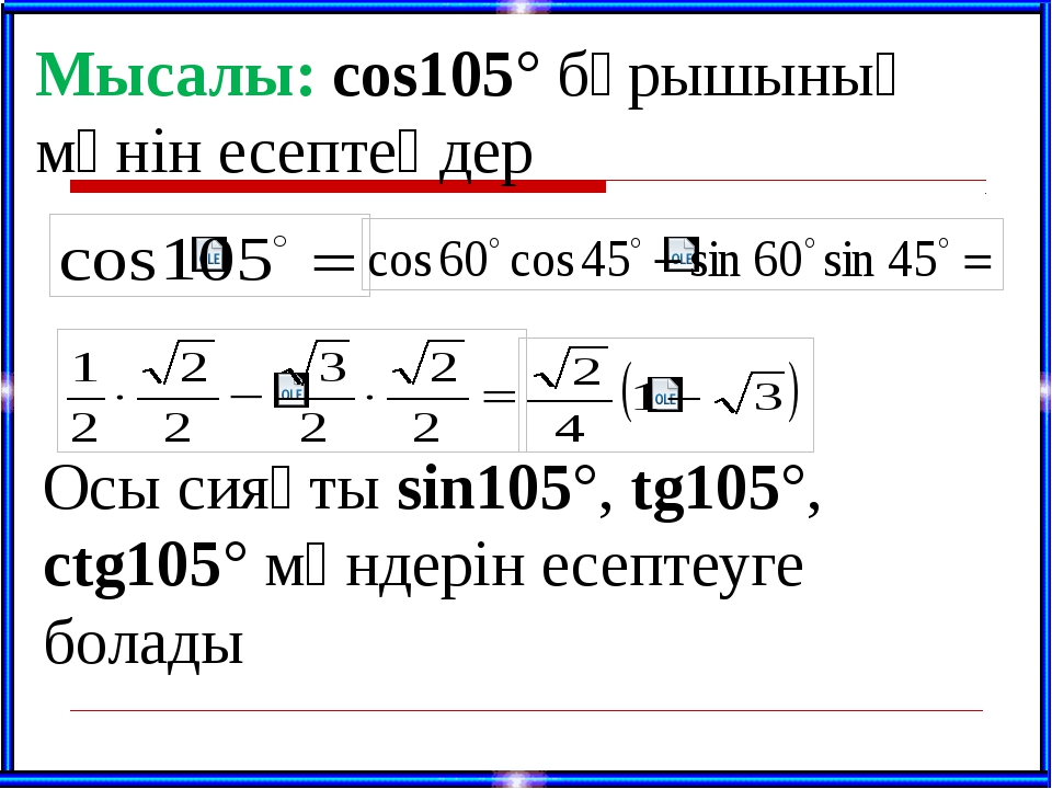 Мысалы: cos105° бұрышының мәнін есептеңдер Осы сияқты sin105°, tg105°, ctg10...