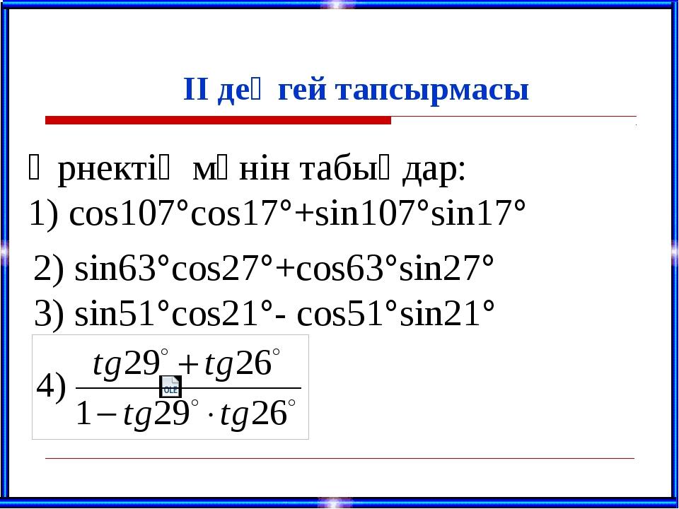 ІІ деңгей тапсырмасы Өрнектің мәнін табыңдар: 1) сos107°cos17°+sin107°sin17°...