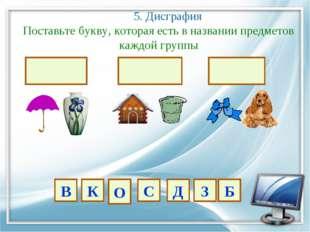 5. Дисграфия Поставьте букву, которая есть в названии предметов каждой групп