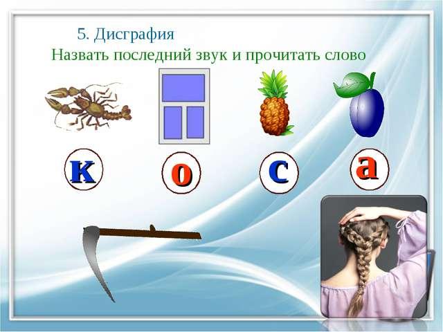 5. Дисграфия Назвать последний звук и прочитать слово к о с а