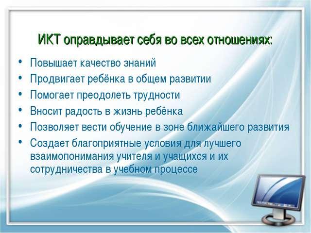 ИКТ оправдывает себя во всех отношениях: Повышает качество знаний Продвигает...
