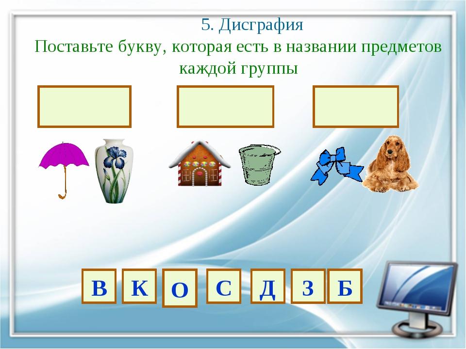 5. Дисграфия Поставьте букву, которая есть в названии предметов каждой групп...