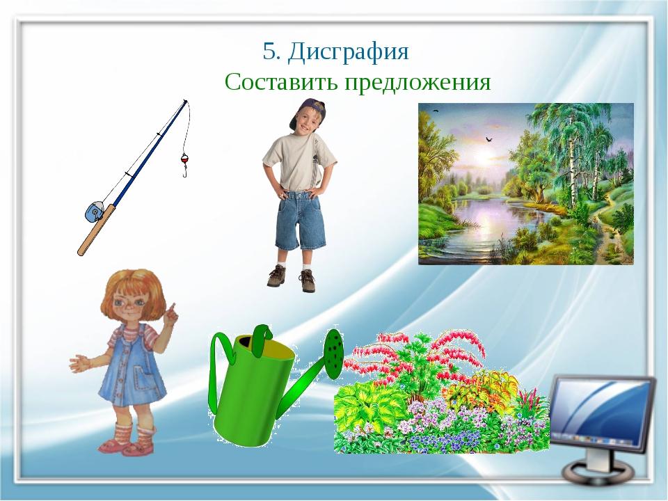 5. Дисграфия Составить предложения