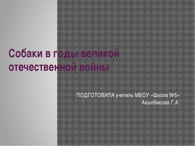 Собаки в годы великой отечественной войны ПОДГОТОВИЛА учитель МБОУ «Школа №5»...