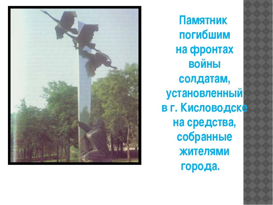 Памятник погибшим на фронтах войны солдатам, установленный в г. Кисловодске н...