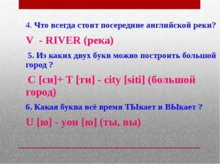 4. Что всегда стоит посередине английской реки? V - RIVER (река) 5. Из каких