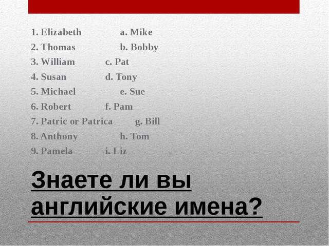 Знаете ли вы английские имена? 1. Elizabetha. Mike 2. Thomasb. Bobby 3....
