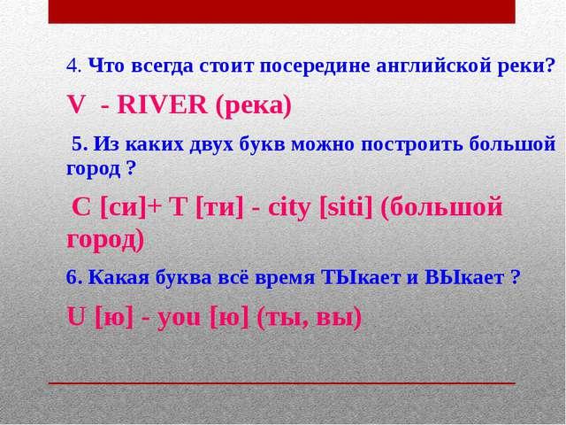 4. Что всегда стоит посередине английской реки? V - RIVER (река) 5. Из каких...