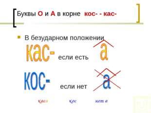 Буквы О и А в корне кос- - кас- В безударном положении если есть если нет При