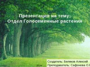 Презентация на тему: Отдел Голосеменные растения 2014г Создатель: Беляков Але