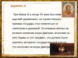 Название презентации При Иване III в конце XV века был изменен царский церемо