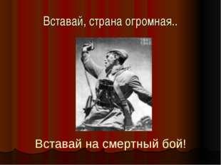 Вставай, страна огромная.. Вставай на смертный бой!