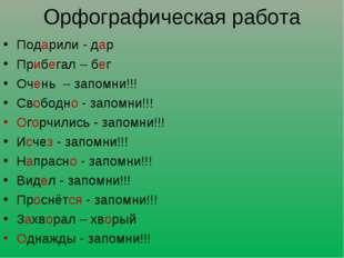 Орфографическая работа Подарили - дар Прибегал – бег Очень – запомни!!! Свобо