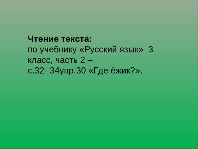 Чтение текста: по учебнику «Русский язык» 3 класс, часть 2 – с.32- 34упр.30...