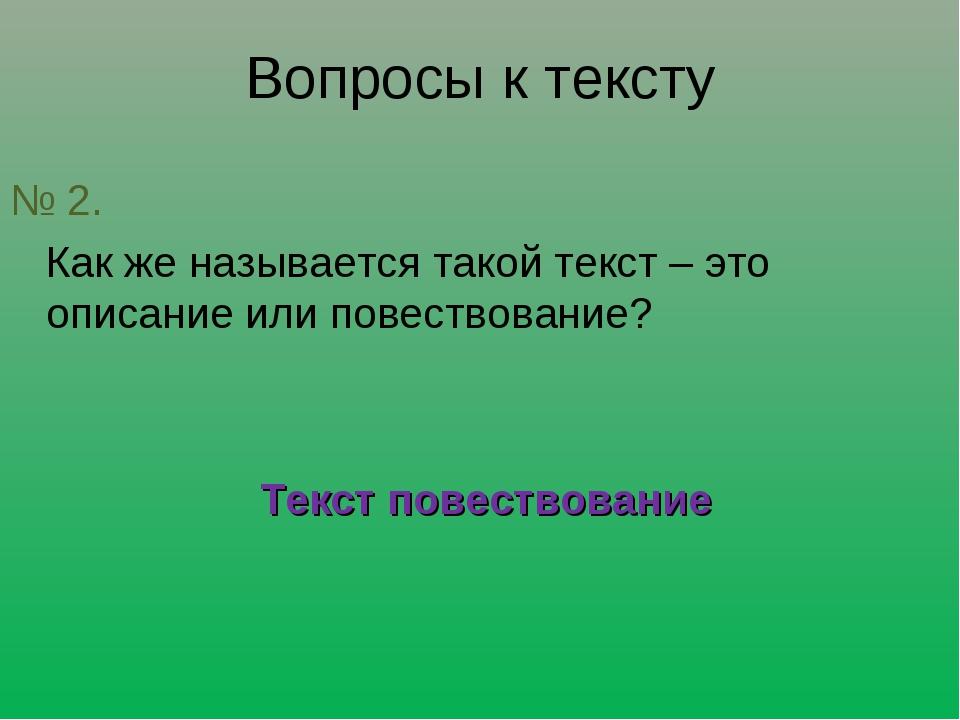 Вопросы к тексту № 2. Как же называется такой текст – это описание или повест...