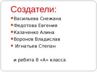 Создатели: Васильева Снежана Федотова Евгения Казаченко Алина Воронов Владисл