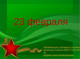23 февраля Презентацию составила учитель начальных классов МБОУ СОШ № 20 Зубр