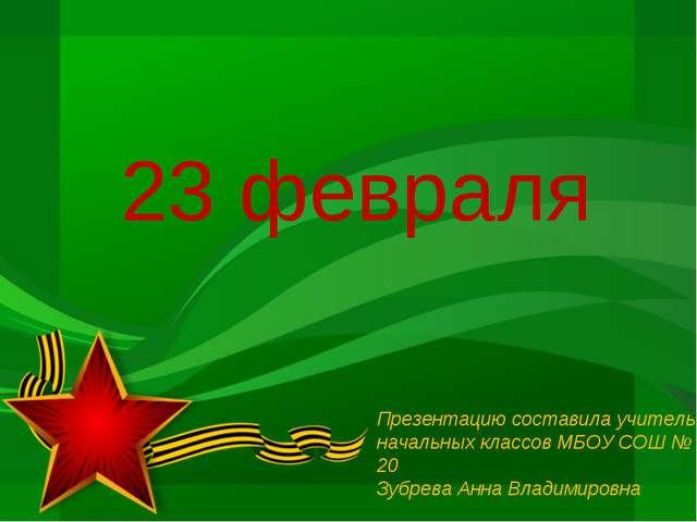23 февраля Презентацию составила учитель начальных классов МБОУ СОШ № 20 Зубр...