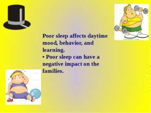 Poor sleep affects daytime mood, behavior, and learning. • Poor sleep can hav