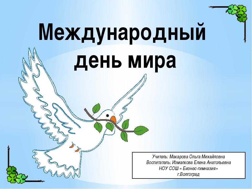 Международный день мира Учитель: Макарова Ольга Михайловна Воспитатель: Изма...