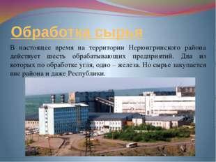 Обработка сырья В настоящее время на территории Нерюнгринского района действу