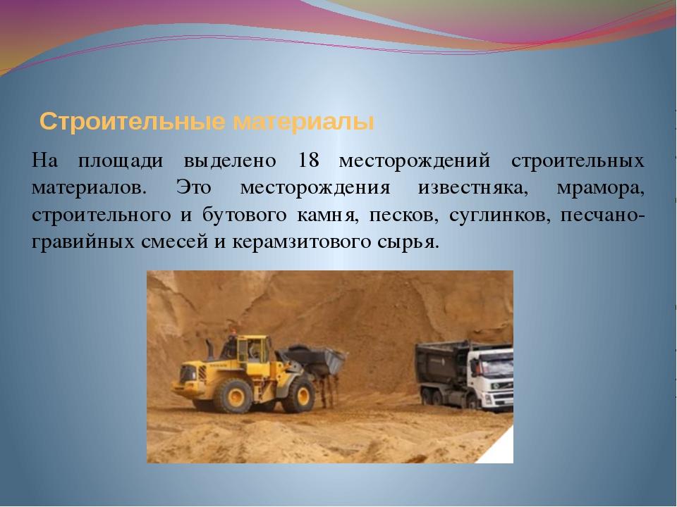 Строительные материалы На площади выделено 18 месторождений строительных мате...