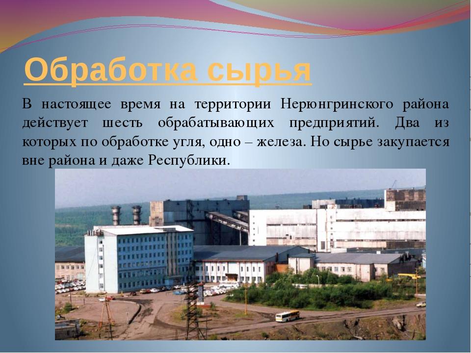 Обработка сырья В настоящее время на территории Нерюнгринского района действу...