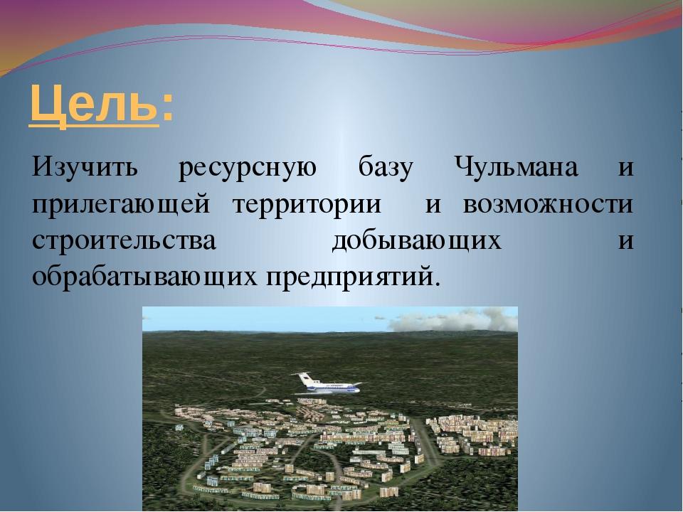 Цель: Изучить ресурсную базу Чульмана и прилегающей территории и возможности...