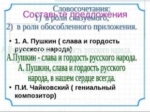 Составьте предложения 1. А. Пушкин ( слава и гордость русского народа) П.И. Ч
