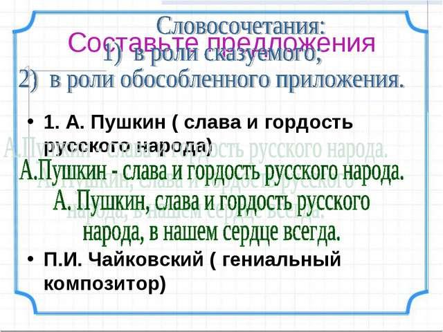 Составьте предложения 1. А. Пушкин ( слава и гордость русского народа) П.И. Ч...