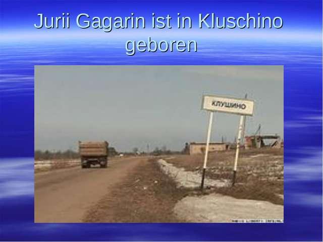 Jurii Gagarin ist in Kluschino geboren