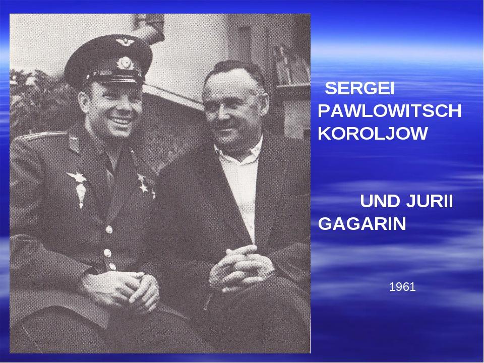 SERGEI PAWLOWITSCH KOROLJOW UND JURII GAGARIN 1961