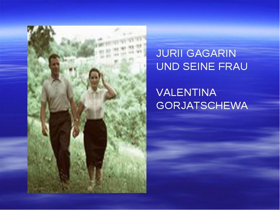 JURII GAGARIN UND SEINE FRAU VALENTINA GORJATSCHEWA