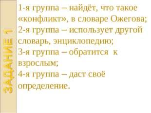 1-я группа – найдёт, что такое «конфликт», в словаре Ожегова; 2-я группа – ис
