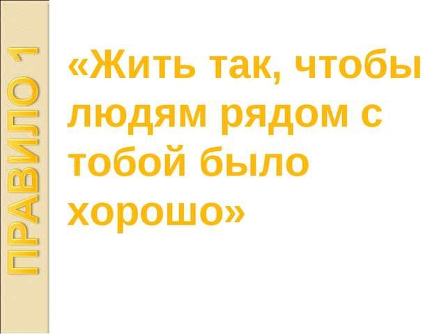 «Жить так, чтобы людям рядом с тобой было хорошо»