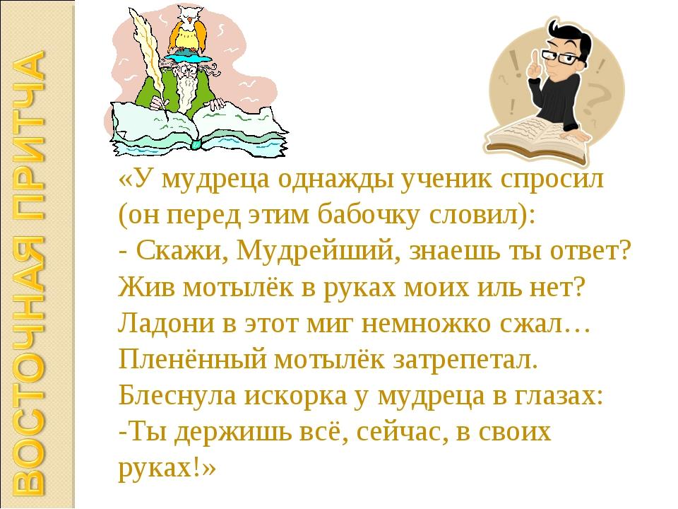 «У мудреца однажды ученик спросил (он перед этим бабочку словил): - Скажи, Му...