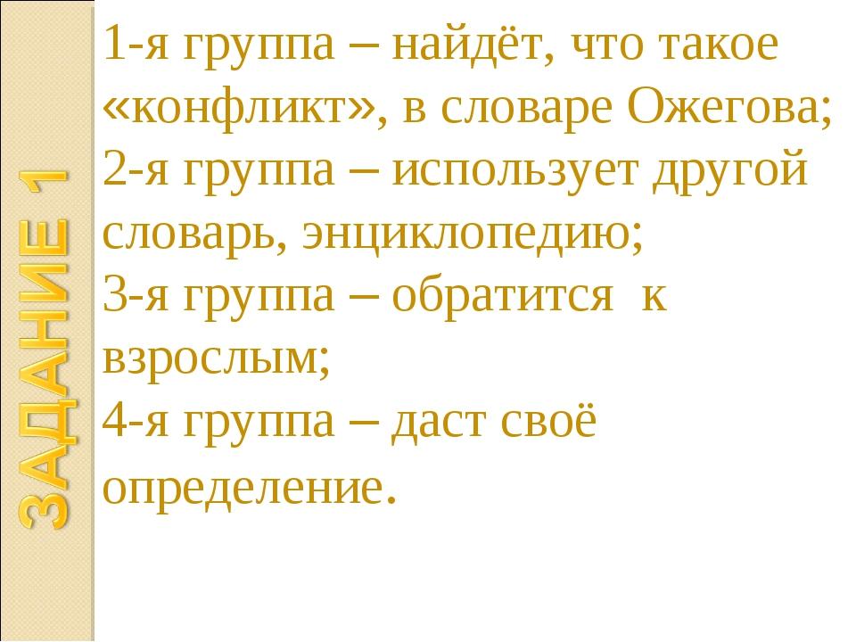 1-я группа – найдёт, что такое «конфликт», в словаре Ожегова; 2-я группа – ис...