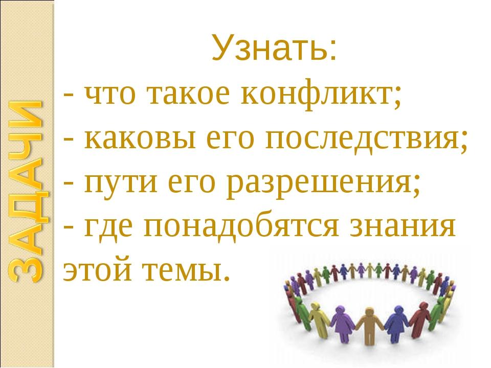 Узнать: - что такое конфликт; - каковы его последствия; - пути его разрешения...