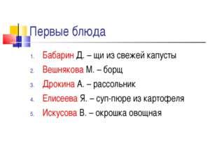 Первые блюда Бабарин Д. – щи из свежей капусты Вешнякова М. – борщ Дрокина А.
