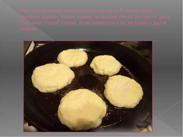 Разогреть сковороду, налить растительное масло. В горячее масло выложить сырн...