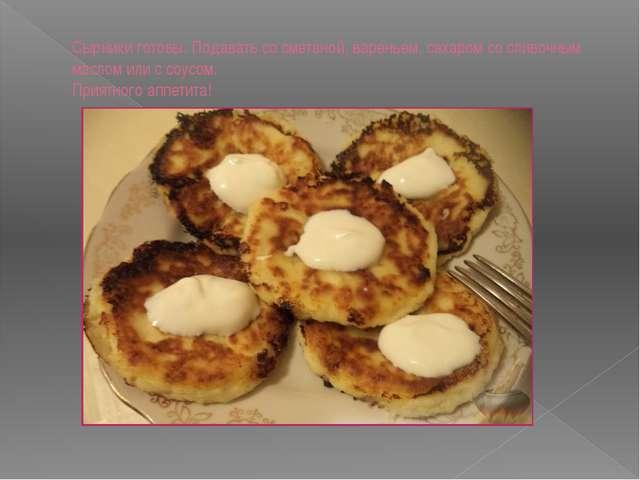 Сырники готовы. Подавать со сметаной, вареньем, сахаром со сливочным маслом и...