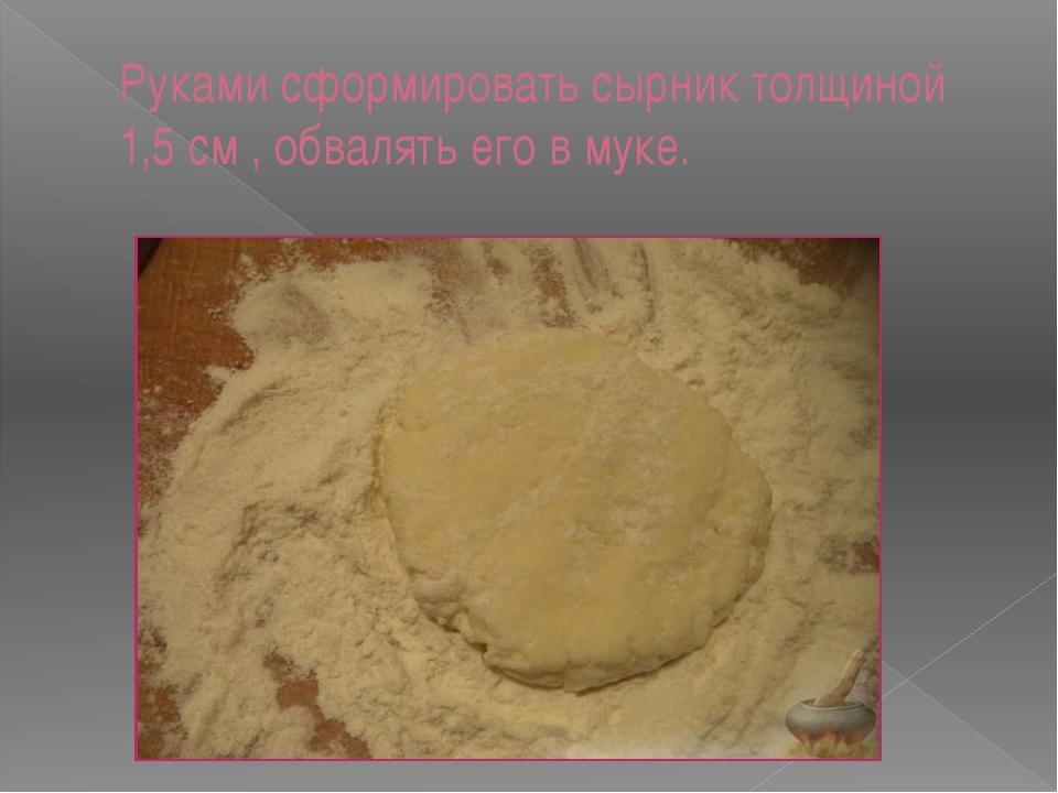 Руками сформировать сырник толщиной 1,5 см , обвалять его в муке.