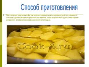 Прежде всего, очистить клубни картофеля и отварить их в подсоленной воде до г