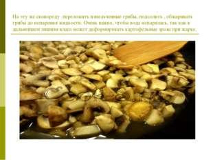 На эту же сковороду переложить измельченные грибы, подсолить , обжаривать гри
