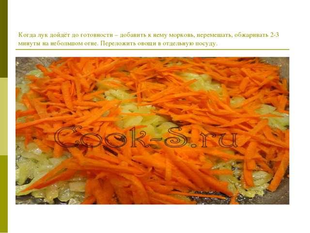 Когда лук дойдёт до готовности – добавить к нему морковь, перемешать, обжарив...