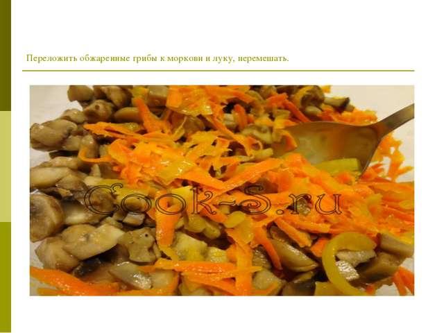 Переложить обжаренные грибы к моркови и луку, перемешать.